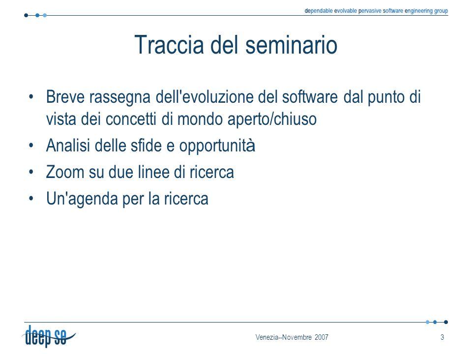 Venezia--Novembre 20073 Traccia del seminario Breve rassegna dell evoluzione del software dal punto di vista dei concetti di mondo aperto/chiuso Analisi delle sfide e opportunit à Zoom su due linee di ricerca Un agenda per la ricerca