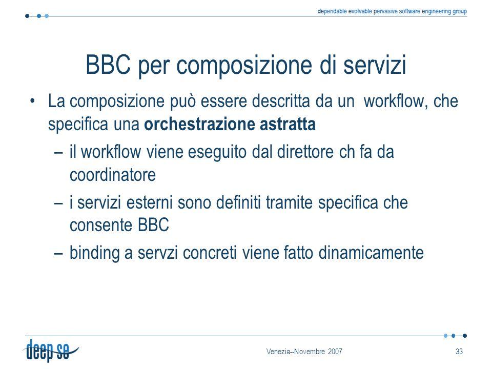 Venezia--Novembre 200733 BBC per composizione di servizi La composizione può essere descritta da un workflow, che specifica una orchestrazione astratta –il workflow viene eseguito dal direttore ch fa da coordinatore –i servizi esterni sono definiti tramite specifica che consente BBC –binding a servzi concreti viene fatto dinamicamente