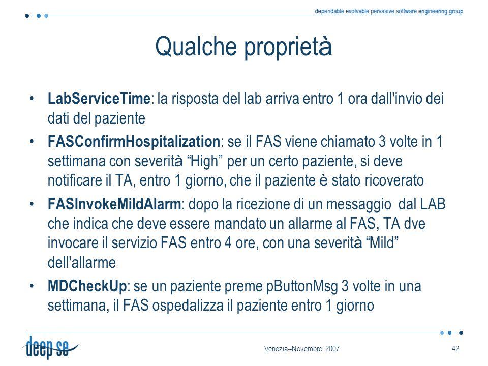 Venezia--Novembre 200742 Qualche propriet à LabServiceTime : la risposta del lab arriva entro 1 ora dall invio dei dati del paziente FASConfirmHospitalization : se il FAS viene chiamato 3 volte in 1 settimana con severit à High per un certo paziente, si deve notificare il TA, entro 1 giorno, che il paziente è stato ricoverato FASInvokeMildAlarm : dopo la ricezione di un messaggio dal LAB che indica che deve essere mandato un allarme al FAS, TA dve invocare il servizio FAS entro 4 ore, con una severit à Mild dell allarme MDCheckUp : se un paziente preme pButtonMsg 3 volte in una settimana, il FAS ospedalizza il paziente entro 1 giorno