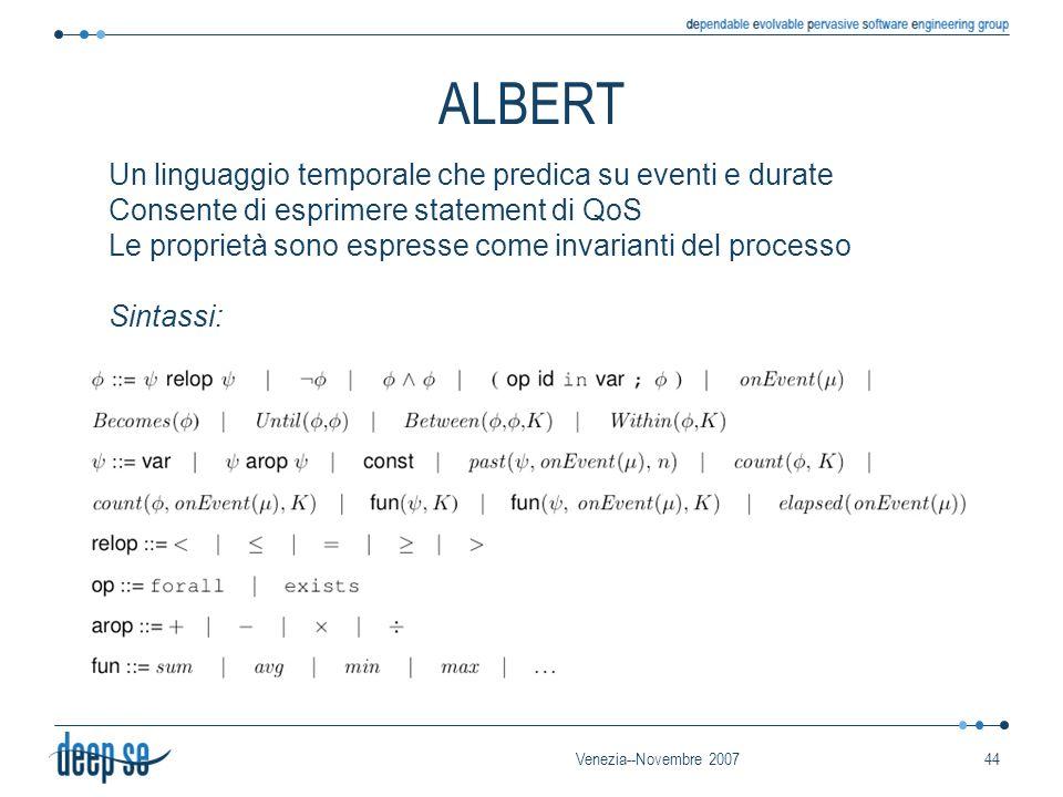 Venezia--Novembre 200744 ALBERT Un linguaggio temporale che predica su eventi e durate Consente di esprimere statement di QoS Le proprietà sono espresse come invarianti del processo Sintassi: