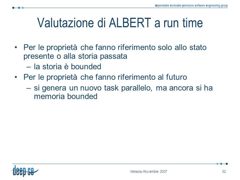 Venezia--Novembre 200752 Valutazione di ALBERT a run time Per le proprietà che fanno riferimento solo allo stato presente o alla storia passata –la storia è bounded Per le proprietà che fanno riferimento al futuro –si genera un nuovo task parallelo, ma ancora si ha memoria bounded