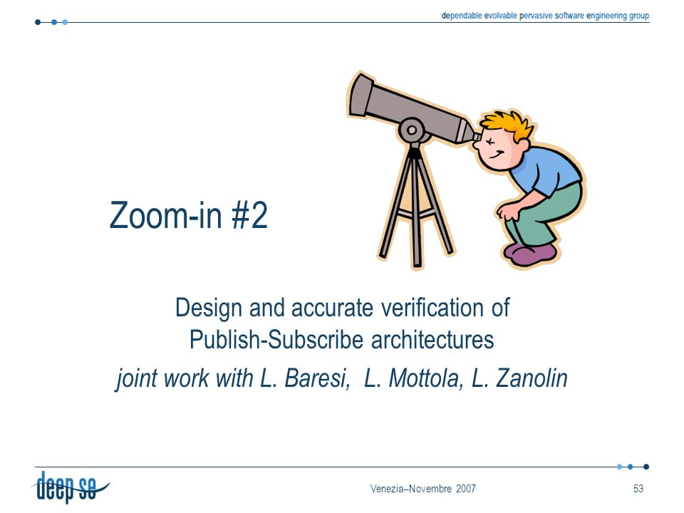 Venezia--Novembre 200753 Zoom-in #2 Design and accurate verification of Publish-Subscribe architectures joint work with L.
