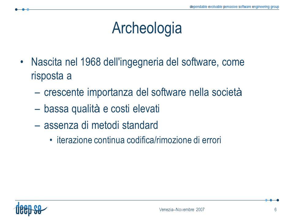 Venezia--Novembre 20076 Archeologia Nascita nel 1968 dell ingegneria del software, come risposta a –crescente importanza del software nella societ à –bassa qualit à e costi elevati –assenza di metodi standard iterazione continua codifica/rimozione di errori
