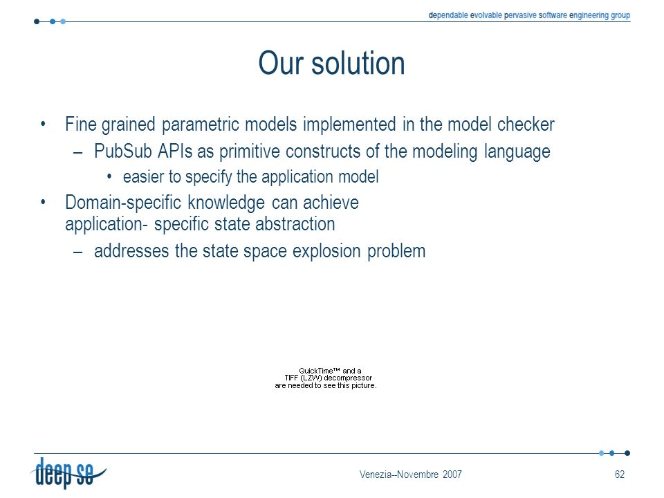 Venezia--Novembre 200762 Our solution Fine grained parametric models implemented in the model checker –PubSub APIs as primitive constructs of the mode