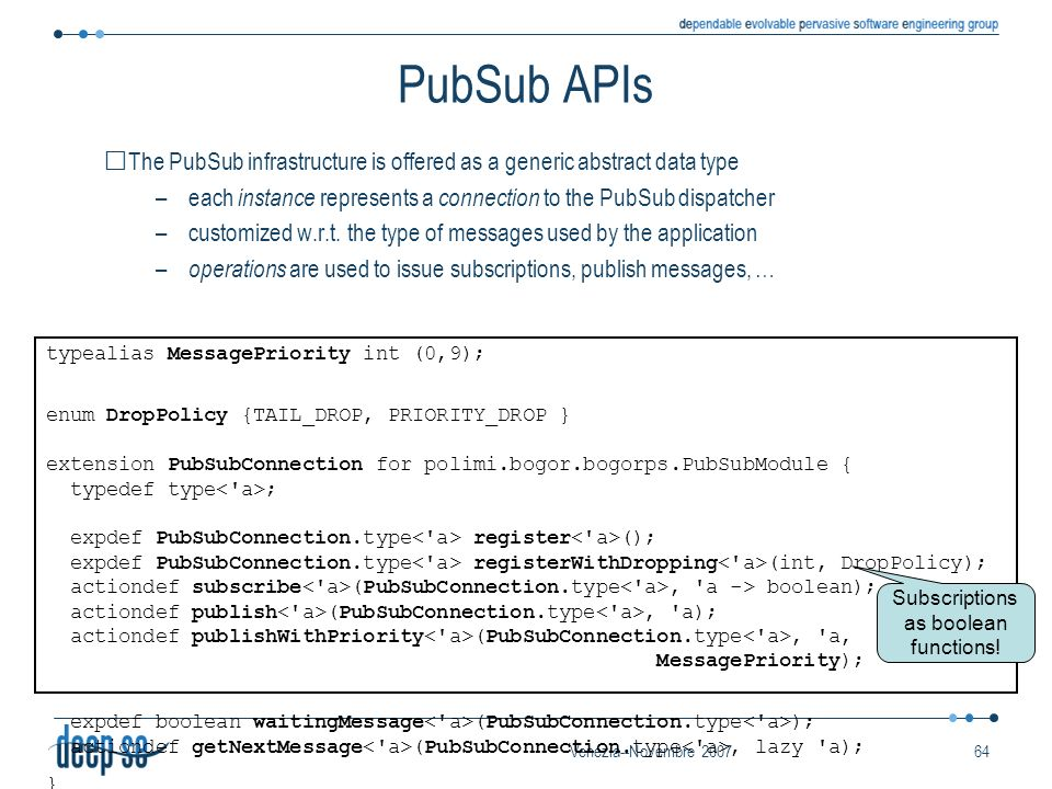 Venezia--Novembre 200764 PubSub APIs The PubSub infrastructure is offered as a generic abstract data type –each instance represents a connection to the PubSub dispatcher –customized w.r.t.