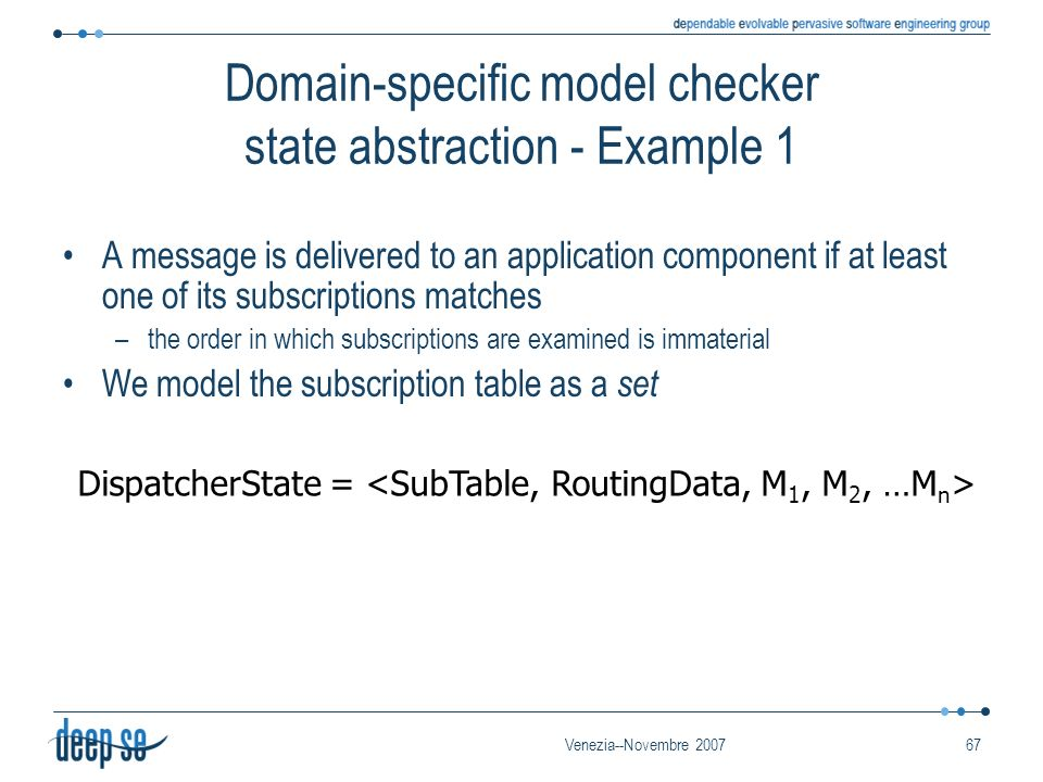Venezia--Novembre 200767 Domain-specific model checker state abstraction - Example 1 A message is delivered to an application component if at least on