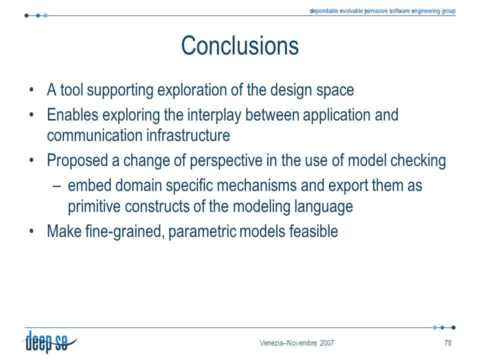 Venezia--Novembre 200778 Conclusions A tool supporting exploration of the design space Enables exploring the interplay between application and communication infrastructure Proposed a change of perspective in the use of model checking –embed domain specific mechanisms and export them as primitive constructs of the modeling language Make fine-grained, parametric models feasible