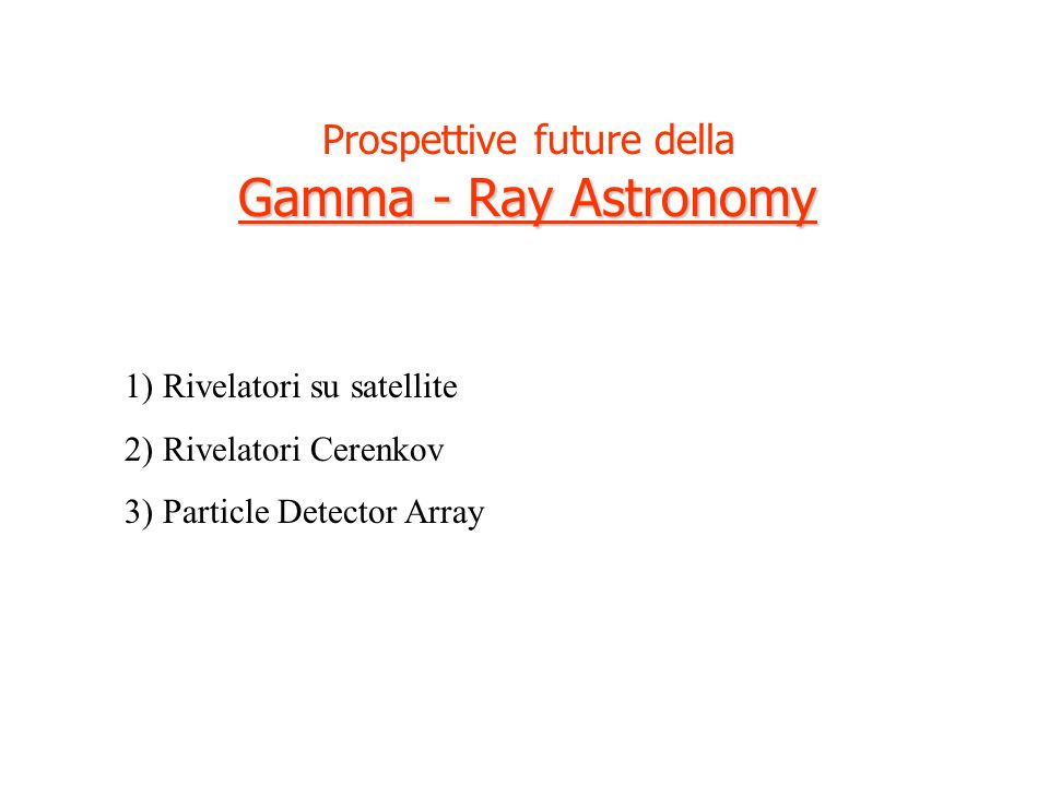 Prospettive future della Gamma - Ray Astronomy 1) Rivelatori su satellite 2) Rivelatori Cerenkov 3) Particle Detector Array