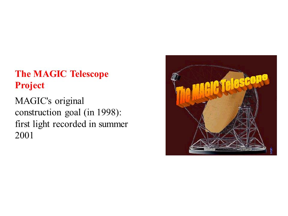 The MAGIC Telescope Project MAGIC s original construction goal (in 1998): first light recorded in summer 2001