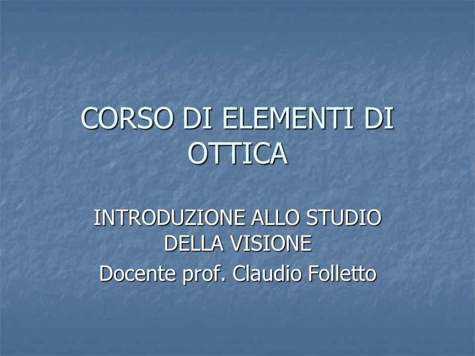 CORSO DI ELEMENTI DI OTTICA INTRODUZIONE ALLO STUDIO DELLA VISIONE Docente prof. Claudio Folletto