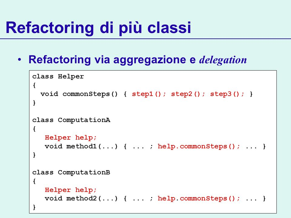 Refactoring via aggregazione e delegation Refactoring di più classi class Helper { void commonSteps() { step1(); step2(); step3(); } } class Computati