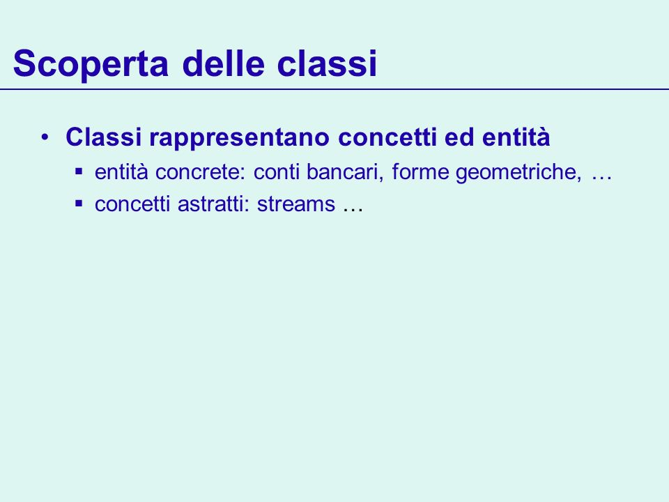 Scoperta delle classi Classi rappresentano concetti ed entità entità concrete: conti bancari, forme geometriche, … concetti astratti: streams …