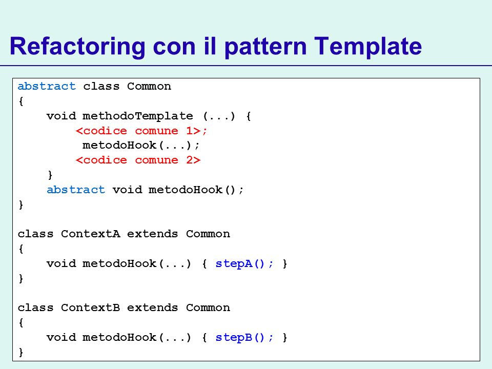 Refactoring con il pattern Template abstract class Common { void methodoTemplate (...) { ; metodoHook(...); } abstract void metodoHook(); } class Cont