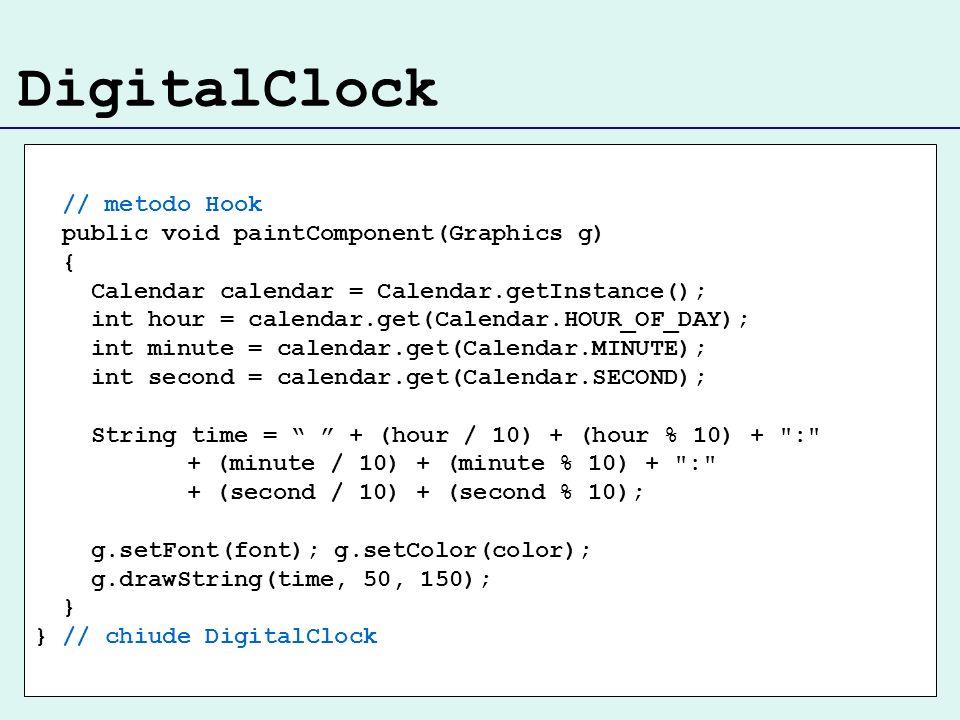 DigitalClock // metodo Hook public void paintComponent(Graphics g) { Calendar calendar = Calendar.getInstance(); int hour = calendar.get(Calendar.HOUR_OF_DAY); int minute = calendar.get(Calendar.MINUTE); int second = calendar.get(Calendar.SECOND); String time = + (hour / 10) + (hour % 10) + : + (minute / 10) + (minute % 10) + : + (second / 10) + (second % 10); g.setFont(font); g.setColor(color); g.drawString(time, 50, 150); } } // chiude DigitalClock