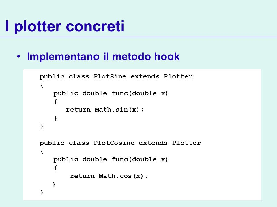 I plotter concreti Implementano il metodo hook public class PlotSine extends Plotter { public double func(double x) { return Math.sin(x); } public cla