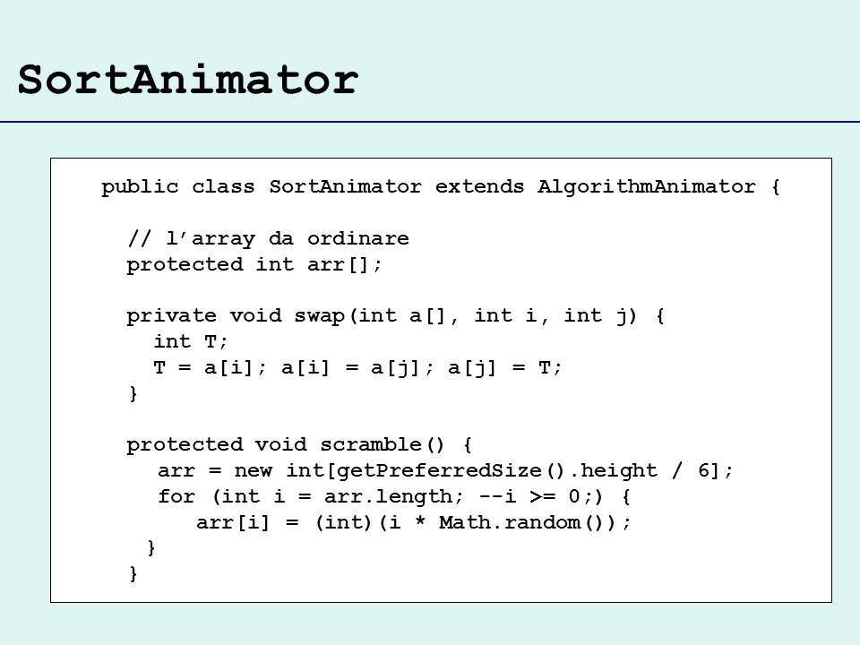 SortAnimator public class SortAnimator extends AlgorithmAnimator { // larray da ordinare protected int arr[]; private void swap(int a[], int i, int j)