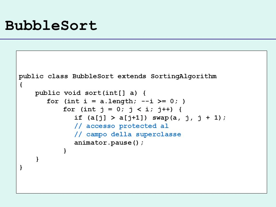 BubbleSort public class BubbleSort extends SortingAlgorithm { public void sort(int[] a) { for (int i = a.length; --i >= 0; ) for (int j = 0; j < i; j+