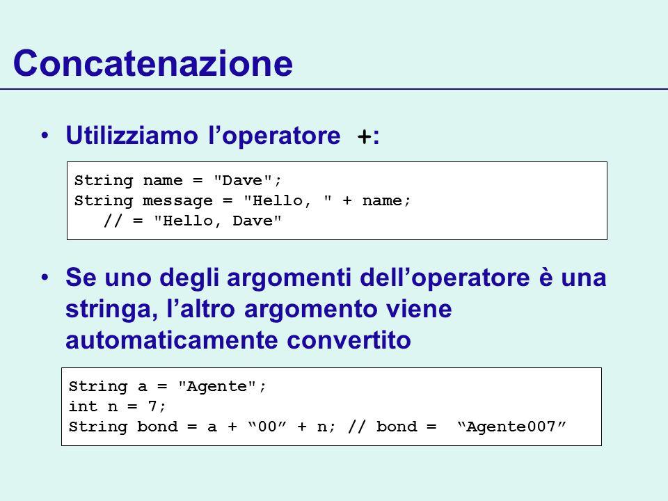 Concatenazione Utilizziamo loperatore + : Se uno degli argomenti delloperatore è una stringa, laltro argomento viene automaticamente convertito String