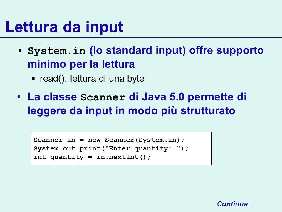 Lettura da input System.in (lo standard input) offre supporto minimo per la lettura read(): lettura di una byte La classe Scanner di Java 5.0 permette
