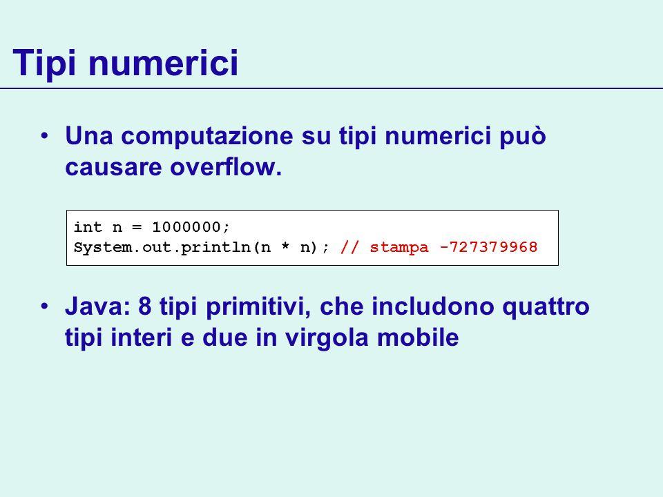 Tipi numerici Una computazione su tipi numerici può causare overflow. Java: 8 tipi primitivi, che includono quattro tipi interi e due in virgola mobil