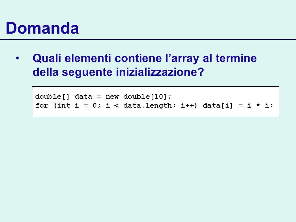 Domanda Quali elementi contiene larray al termine della seguente inizializzazione? double[] data = new double[10]; for (int i = 0; i < data.length; i+