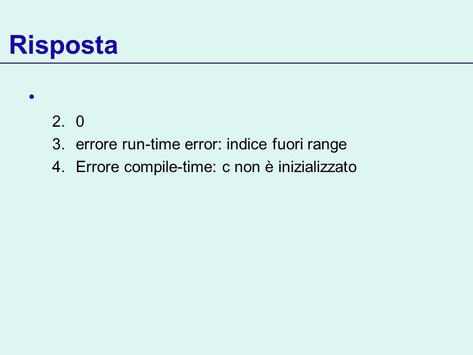 Risposta 2.0 3.errore run-time error: indice fuori range 4.Errore compile-time: c non è inizializzato