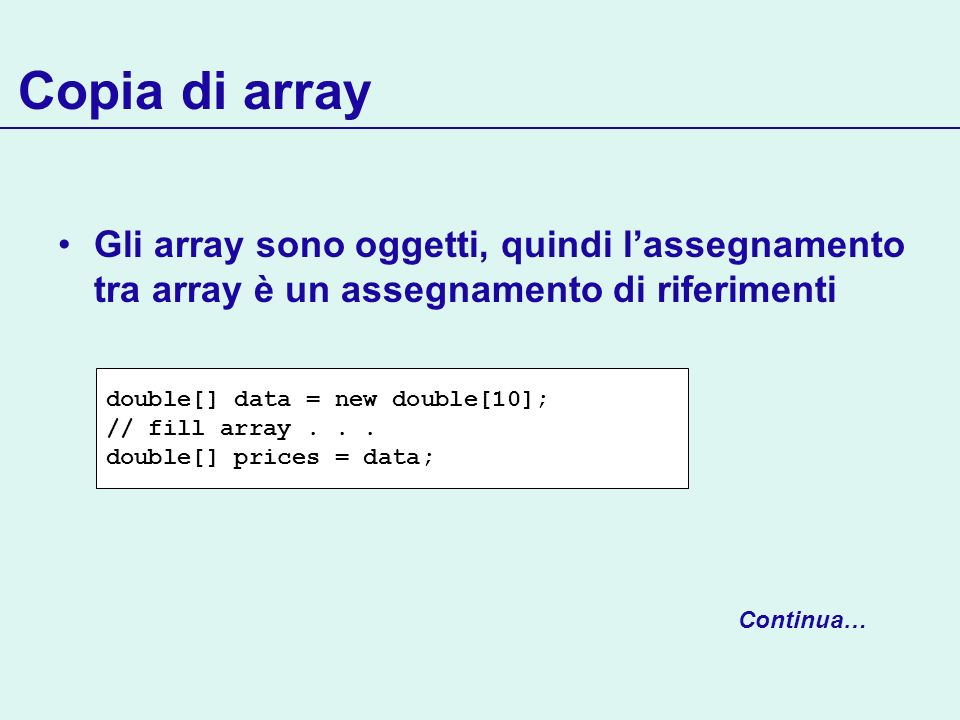 Copia di array Gli array sono oggetti, quindi lassegnamento tra array è un assegnamento di riferimenti double[] data = new double[10]; // fill array...