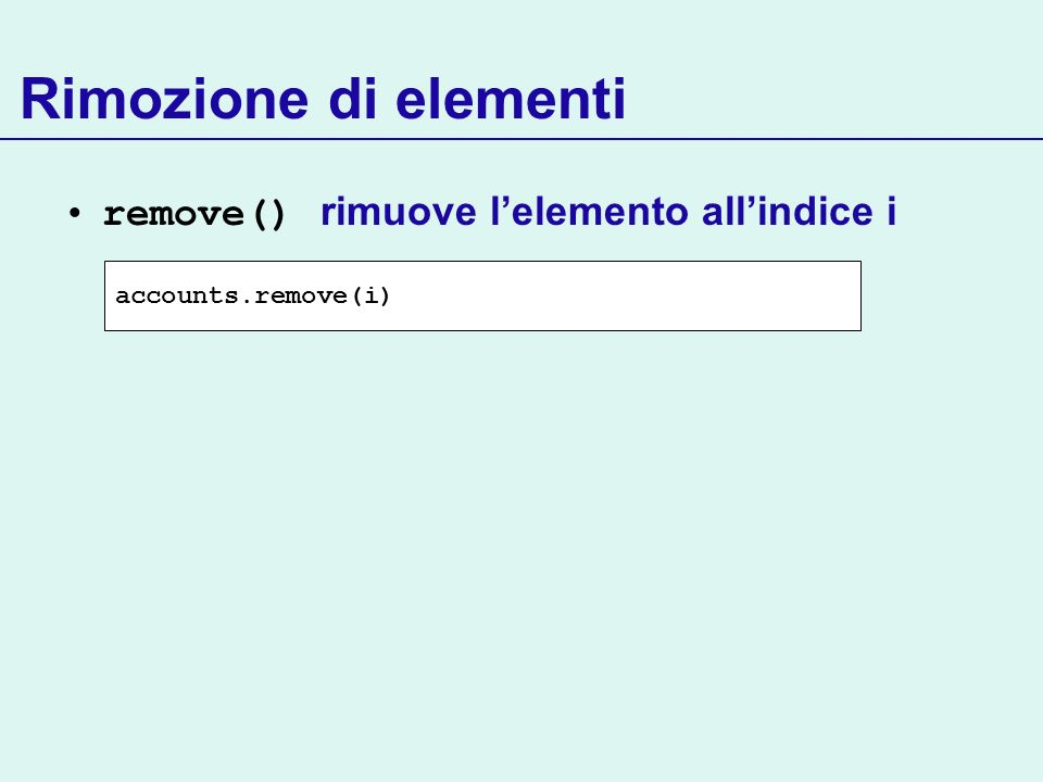 Rimozione di elementi remove() rimuove lelemento allindice i accounts.remove(i)