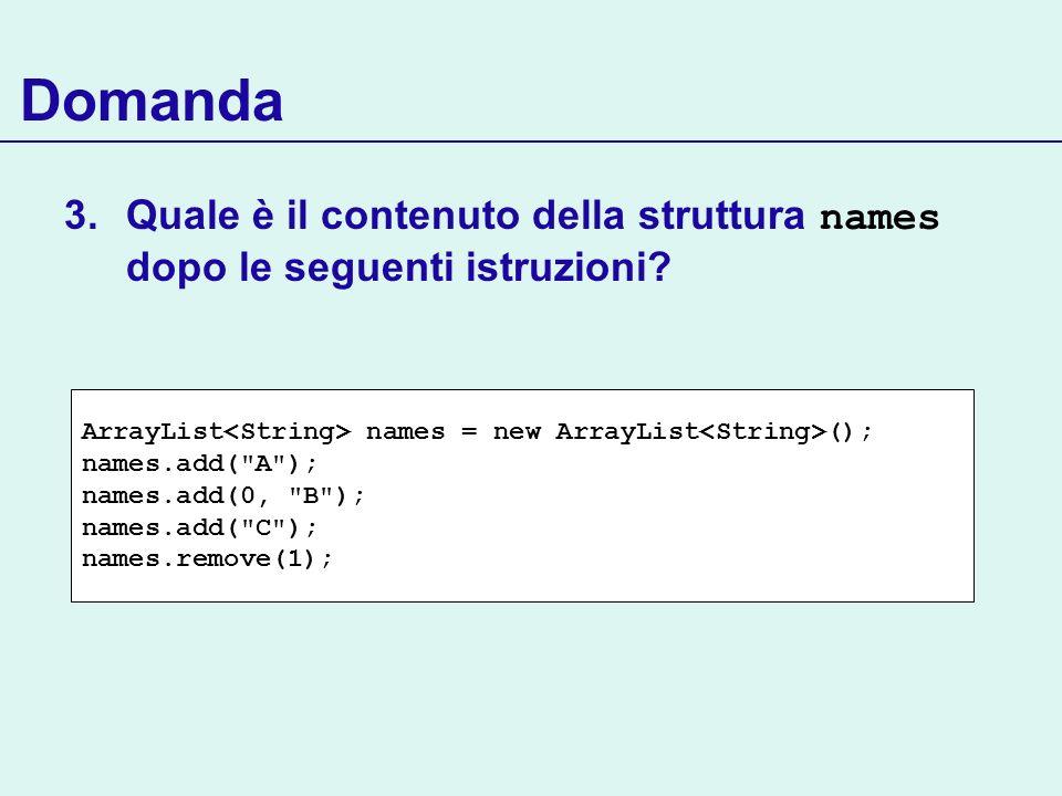 Domanda 3.Quale è il contenuto della struttura names dopo le seguenti istruzioni? ArrayList names = new ArrayList (); names.add(