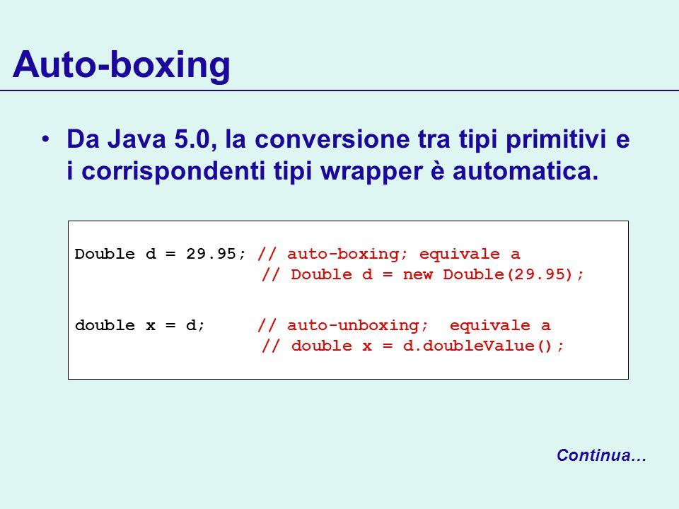 Auto-boxing Da Java 5.0, la conversione tra tipi primitivi e i corrispondenti tipi wrapper è automatica. Double d = 29.95; // auto-boxing; equivale a