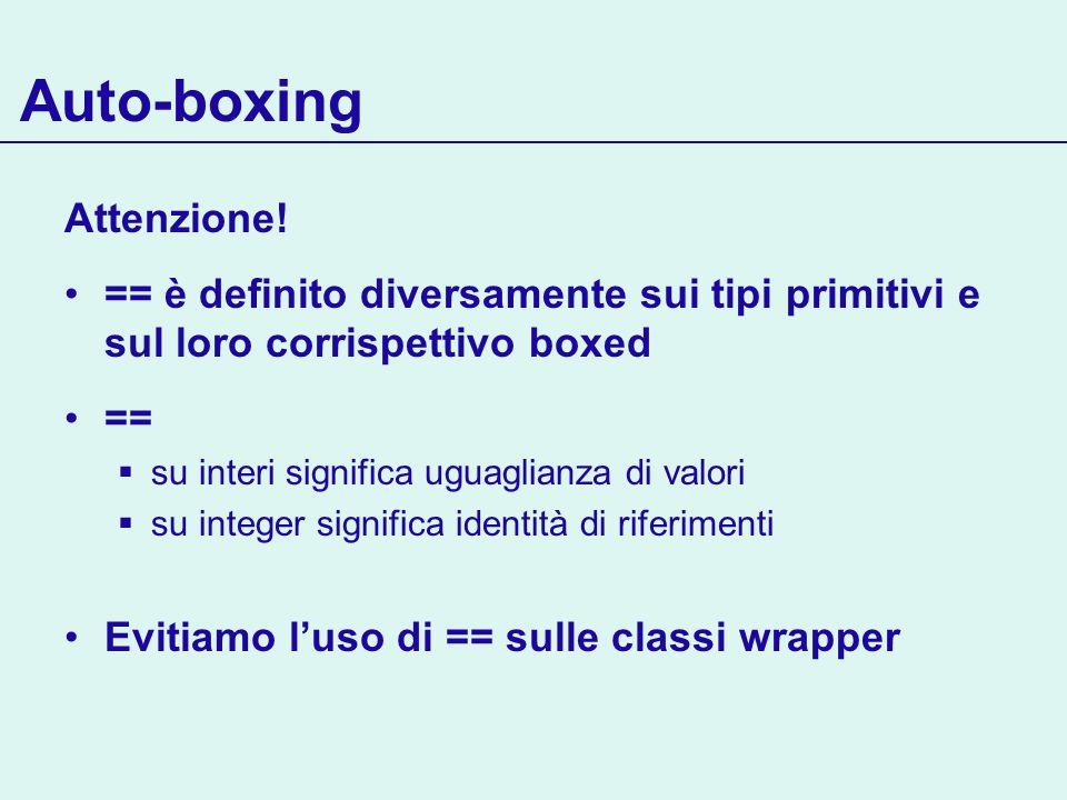 Auto-boxing Attenzione! == è definito diversamente sui tipi primitivi e sul loro corrispettivo boxed == su interi significa uguaglianza di valori su i