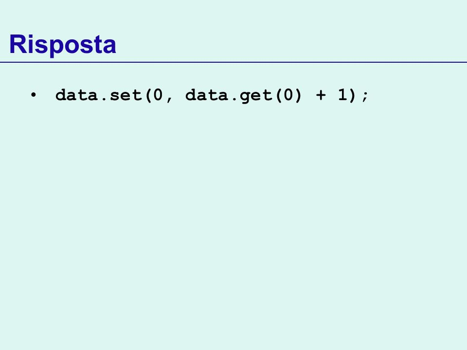 Risposta data.set(0, data.get(0) + 1);