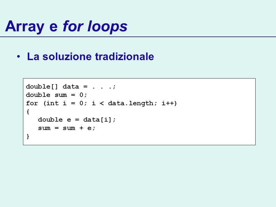 Array e for loops La soluzione tradizionale double[] data =...; double sum = 0; for (int i = 0; i < data.length; i++) { double e = data[i]; sum = sum + e; }