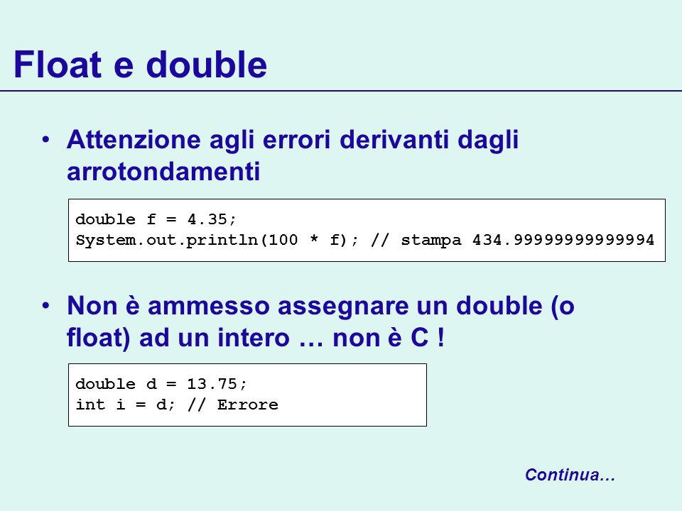Float e double Attenzione agli errori derivanti dagli arrotondamenti Non è ammesso assegnare un double (o float) ad un intero … non è C ! double f = 4