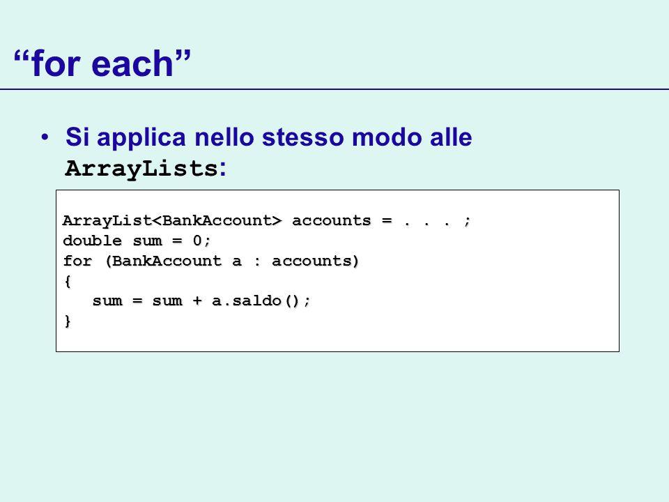 for each Si applica nello stesso modo alle ArrayLists : ArrayList accounts =... ; double sum = 0; for (BankAccount a : accounts) { sum = sum + a.saldo