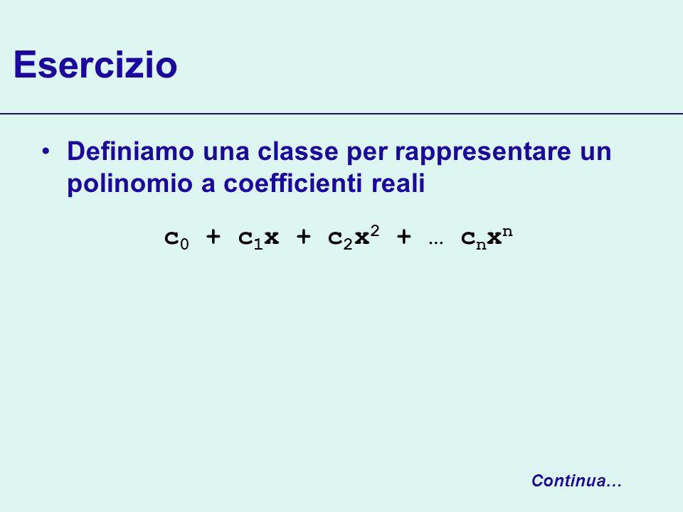 Esercizio Definiamo una classe per rappresentare un polinomio a coefficienti reali Continua… c 0 + c 1 x + c 2 x 2 + … c n x n