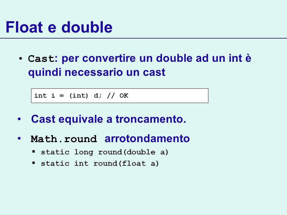 Float e double Cast : per convertire un double ad un int è quindi necessario un cast Cast equivale a troncamento. Math.round arrotondamento static lon