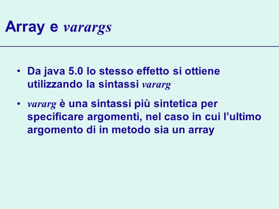 Array e varargs Da java 5.0 lo stesso effetto si ottiene utilizzando la sintassi vararg vararg è una sintassi più sintetica per specificare argomenti,