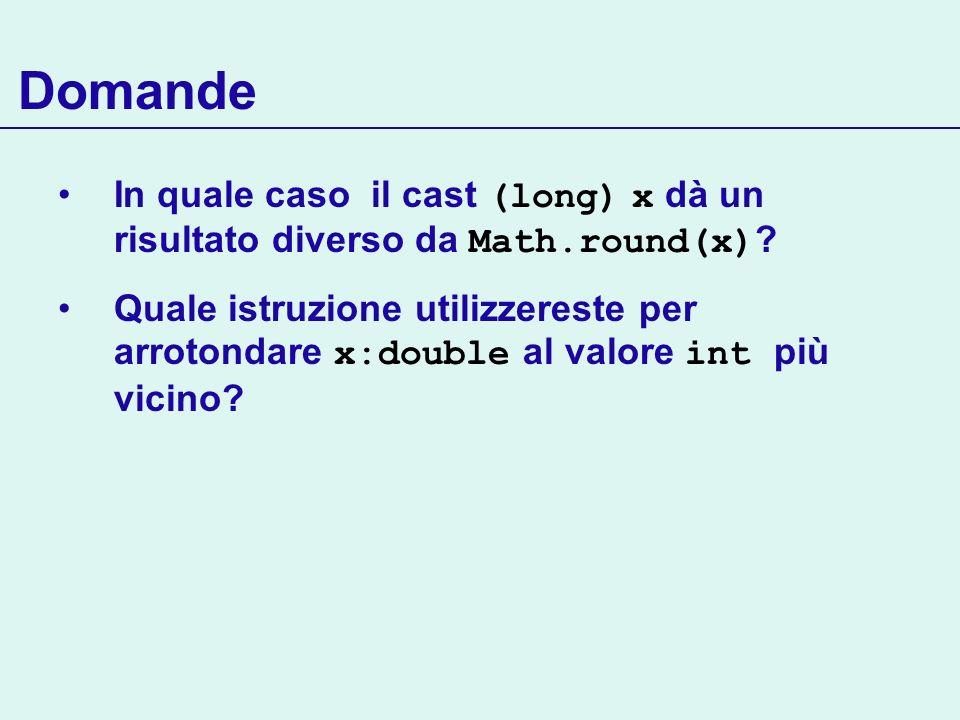 Domande In quale caso il cast (long) x dà un risultato diverso da Math.round(x) ? Quale istruzione utilizzereste per arrotondare x:double al valore in