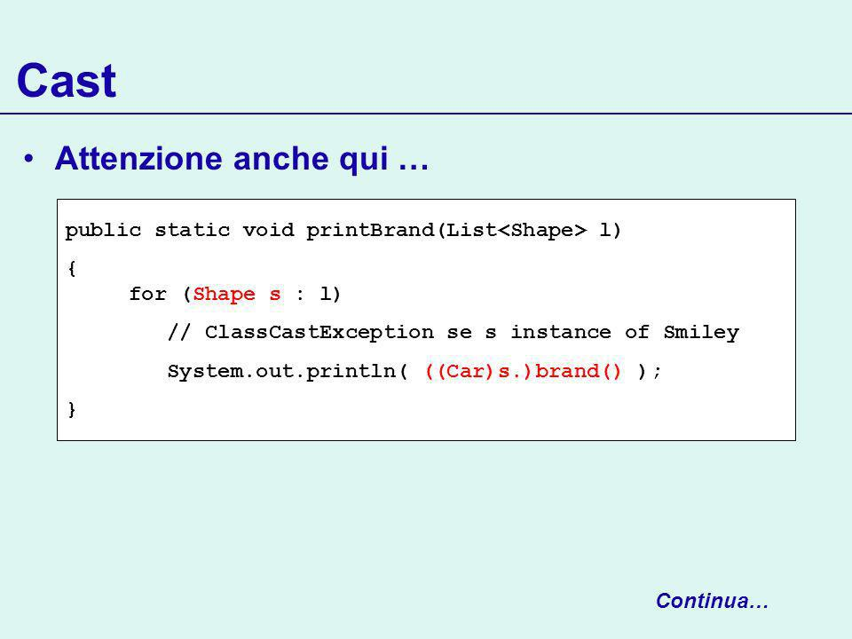 Cast Attenzione anche qui … public static void printBrand(List l) { for (Shape s : l) // ClassCastException se s instance of Smiley System.out.println( ((Car)s.)brand() ); } Continua…