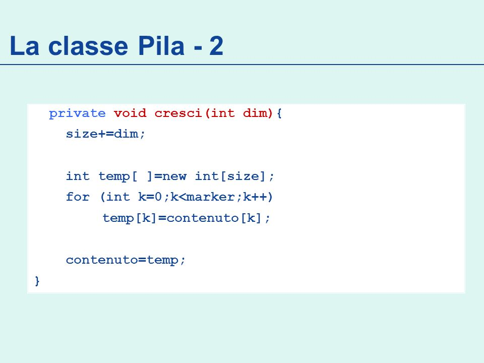 La classe Pila - 2 private void cresci(int dim){ size+=dim; int temp[ ]=new int[size]; for (int k=0;k<marker;k++) temp[k]=contenuto[k]; contenuto=temp; }