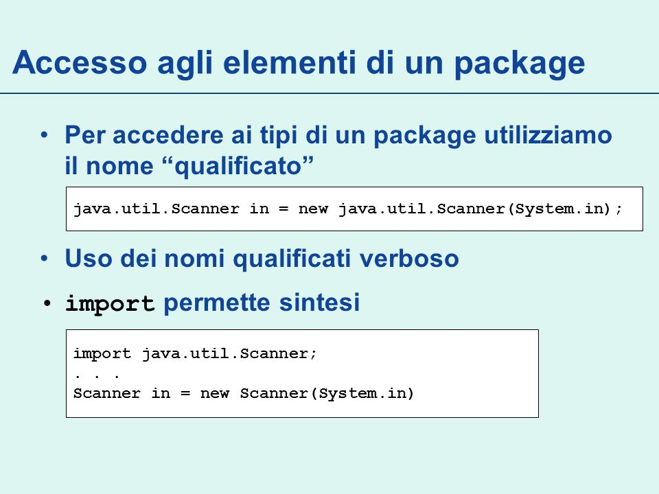 Per accedere ai tipi di un package utilizziamo il nome qualificato Uso dei nomi qualificati verboso import permette sintesi java.util.Scanner in = new java.util.Scanner(System.in); import java.util.Scanner;...