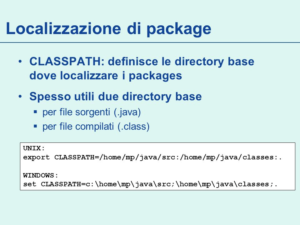 Localizzazione di package CLASSPATH: definisce le directory base dove localizzare i packages Spesso utili due directory base per file sorgenti (.java) per file compilati (.class) UNIX: export CLASSPATH=/home/mp/java/src:/home/mp/java/classes:.
