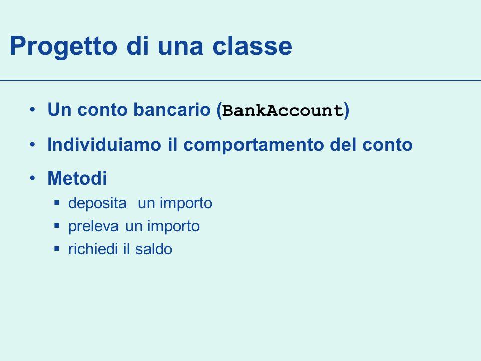 Metodi Metodi della classe BankAccount : Vogliamo fornire supporto per chiamate di metodo quali: harrysChecking.deposita(2000); harrysChecking.preleva(500); System.out.println(harrysChecking.saldo()); deposita() preleva() saldo()
