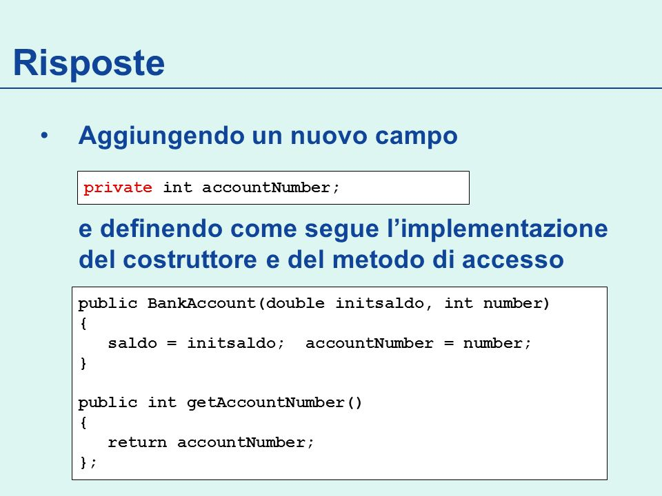 Risposte Aggiungendo un nuovo campo e definendo come segue limplementazione del costruttore e del metodo di accesso private int accountNumber; public BankAccount(double initsaldo, int number) { saldo = initsaldo; accountNumber = number; } public int getAccountNumber() { return accountNumber; };