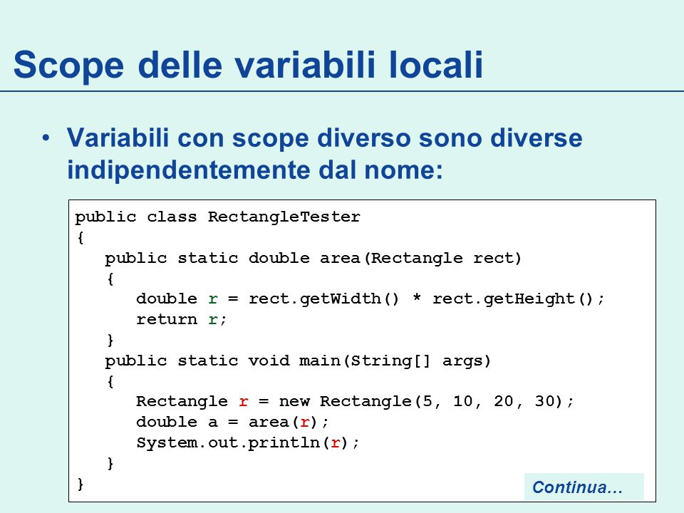 Scope delle variabili locali Variabili con scope diverso sono diverse indipendentemente dal nome: public class RectangleTester { public static double area(Rectangle rect) { double r = rect.getWidth() * rect.getHeight(); return r; } public static void main(String[] args) { Rectangle r = new Rectangle(5, 10, 20, 30); double a = area(r); System.out.println(r); } } Continua…
