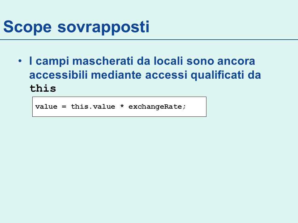 Scope sovrapposti I campi mascherati da locali sono ancora accessibili mediante accessi qualificati da this value = this.value * exchangeRate;