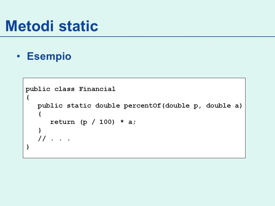 Metodi static Esempio public class Financial { public static double percentOf(double p, double a) { return (p / 100) * a; } //... }