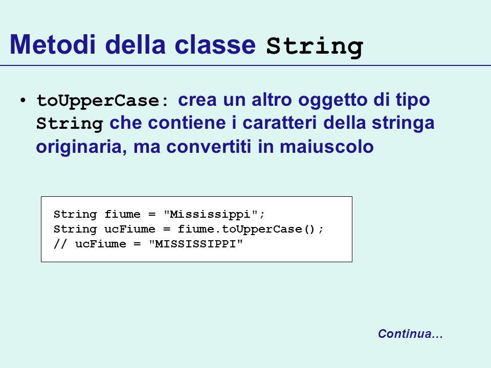 Metodi della classe String toUpperCase: crea un altro oggetto di tipo String che contiene i caratteri della stringa originaria, ma convertiti in maius