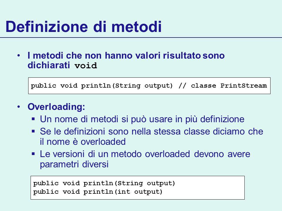 Definizione di metodi I metodi che non hanno valori risultato sono dichiarati void Overloading: Un nome di metodi si può usare in più definizione Se l